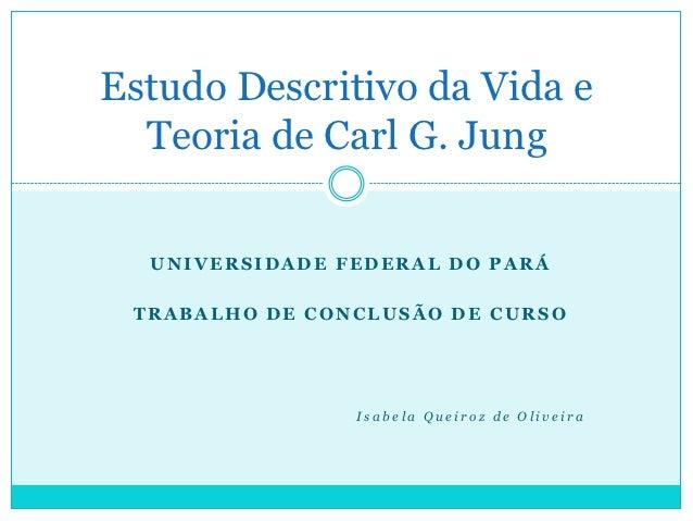 Estudo Descritivo da Vida e  Teoria de Carl G. Jung  UNIVERSIDADE FEDERAL DO PARÁ TRABALHO DE CONCLUSÃO DE CURSO          ...