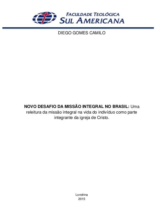 DIEGO GOMES CAMILO NOVO DESAFIO DA MISSÃO INTEGRAL NO BRASIL: Uma releitura da missão integral na vida do indivíduo como p...