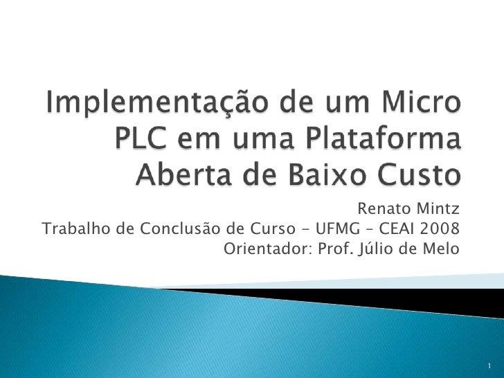 Implementação de um Micro PLC em uma Plataforma Aberta de Baixo Custo<br />Renato Mintz<br />Trabalho de Conclusão de Curs...