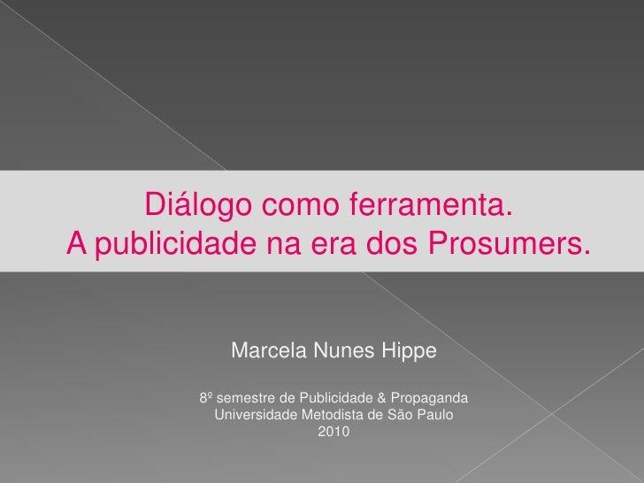 Diálogo como ferramenta.A publicidade na era dos Prosumers.<br />Marcela Nunes Hippe<br />8º semestre de Publicidade & Pro...