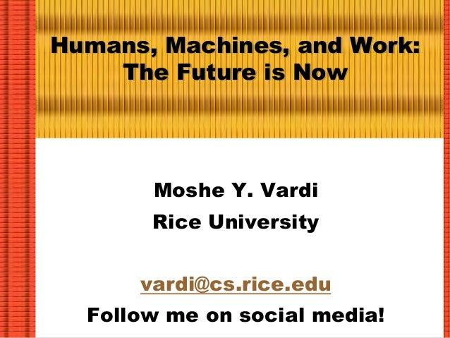 Humans, Machines, and Work: The Future is Now Moshe Y. Vardi Rice University vardi@cs.rice.edu Follow me on social media!