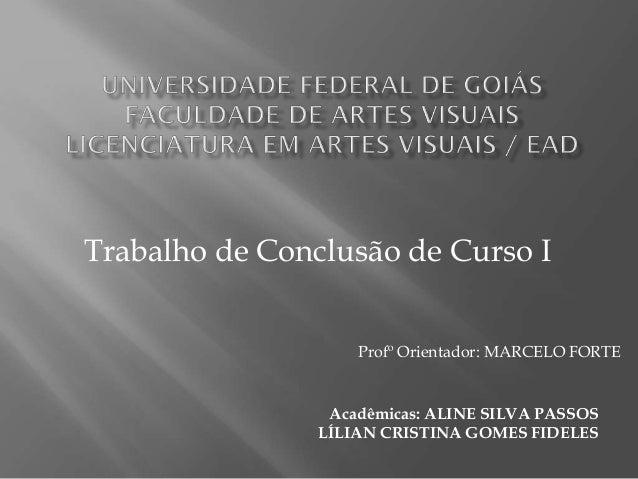Trabalho de Conclusão de Curso I Acadêmicas: ALINE SILVA PASSOS LÍLIAN CRISTINA GOMES FIDELES Profº Orientador: MARCELO FO...