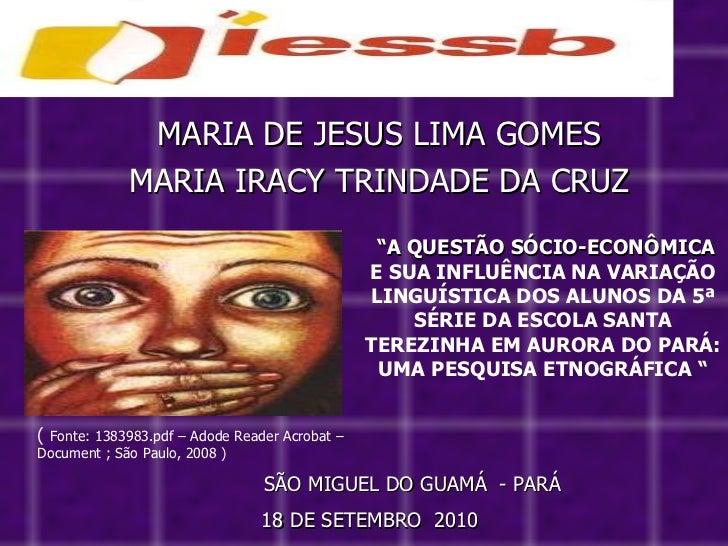 """MARIA DE JESUS LIMA GOMES MARIA IRACY TRINDADE DA CRUZ SÃO MIGUEL DO GUAMÁ  - PARÁ """" A QUESTÃO SÓCIO-ECONÔMICA  E SUA INFL..."""