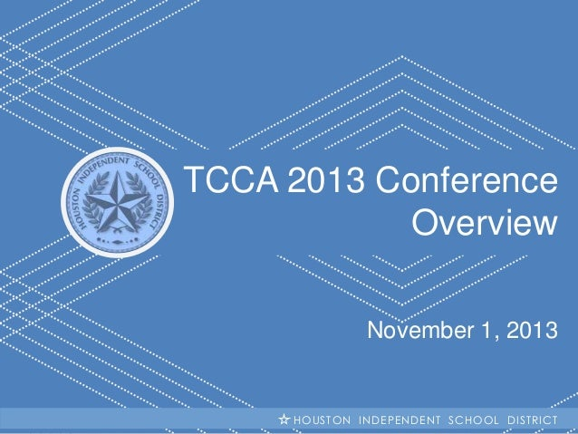 TCCA 2013 Conference Overview November 1, 2013  H I S INDEPENDENT SCHOOL HOUSTON D Becoming #GreatAllOver DISTRICT