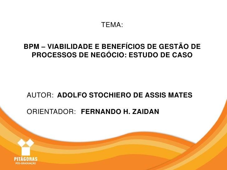 TEMA:<br />BPM – VIABILIDADE E BENEFÍCIOS DE GESTÃO DE PROCESSOS DE NEGÓCIO: ESTUDO DE CASO<br />AUTOR:<br />ADOLFO STOCHI...