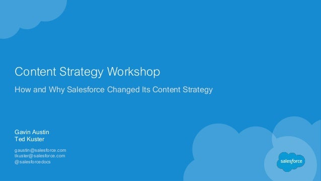 Content Strategy Workshop How and Why Salesforce Changed Its Content Strategy Gavin Austin Ted Kuster gaustin@salesforce.c...