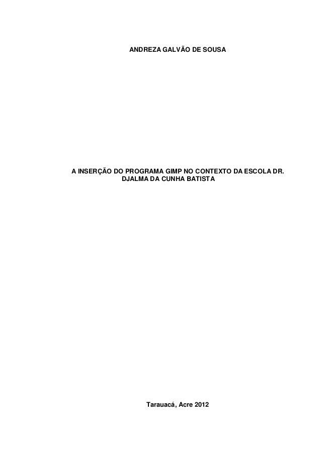 ANDREZA GALVÃO DE SOUSAA INSERÇÃO DO PROGRAMA GIMP NO CONTEXTO DA ESCOLA DR.             DJALMA DA CUNHA BATISTA          ...
