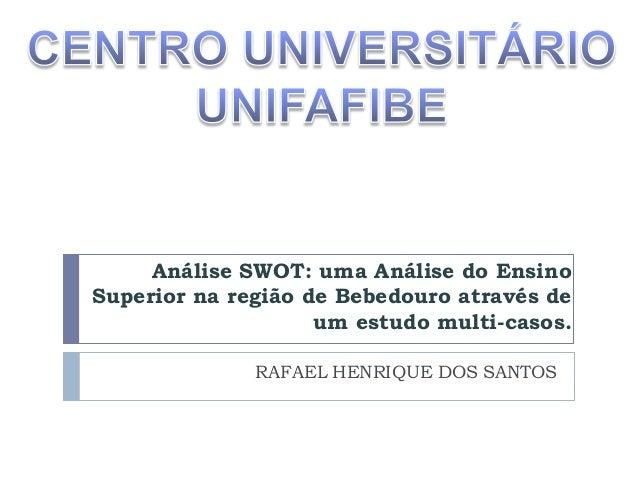 Análise SWOT: uma Análise do Ensino Superior na região de Bebedouro através de um estudo multi-casos. RAFAEL HENRIQUE DOS ...