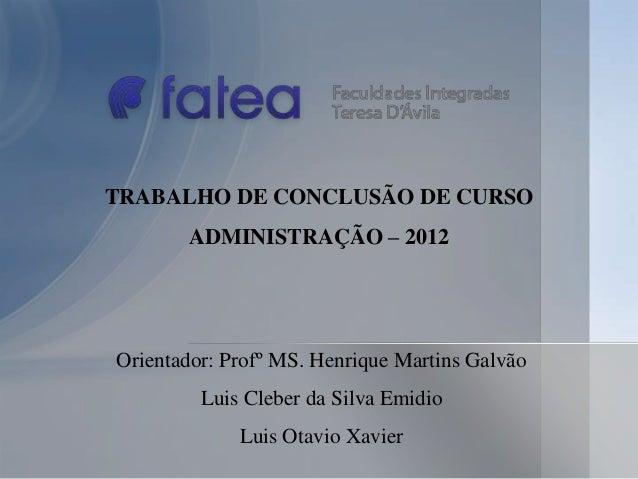 TRABALHO DE CONCLUSÃO DE CURSO       ADMINISTRAÇÃO – 2012Orientador: Profº MS. Henrique Martins Galvão         Luis Cleber...
