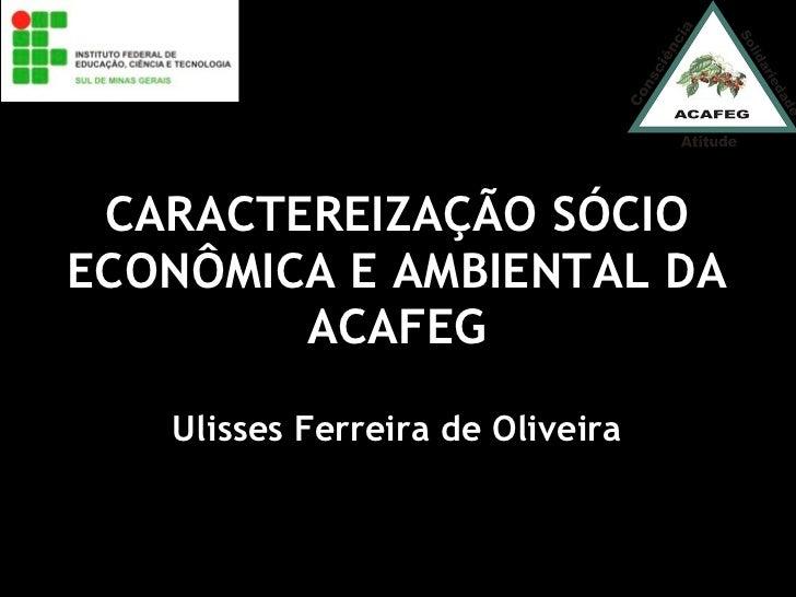 CARACTEREIZAÇÃO SÓCIO ECONÔMICA E AMBIENTAL DA ACAFEG Ulisses Ferreira de Oliveira