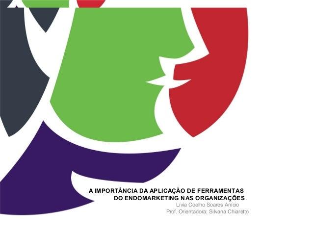 A IMPORTÂNCIA DA APLICAÇÃO DE FERRAMENTAS DO ENDOMARKETING NAS ORGANIZAÇÕES Lívia Coelho Soares Anício Prof. Orientadora: ...