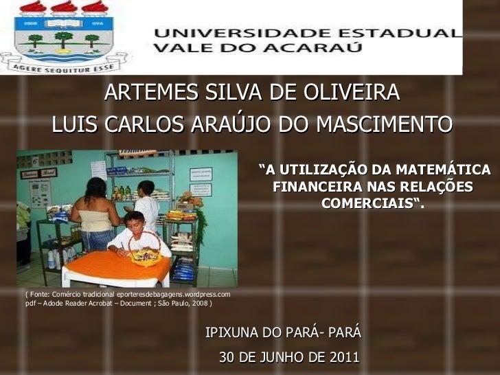 """ARTEMES SILVA DE OLIVEIRA LUIS CARLOS ARAÚJO DO MASCIMENTO IPIXUNA DO PARÁ- PARÁ """" A UTILIZAÇÃO DA MATEMÁTICA FINANCEIRA N..."""