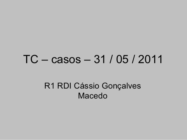 TC – casos – 31 / 05 / 2011 R1 RDI Cássio Gonçalves Macedo