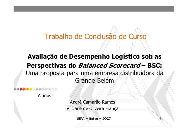 Trabalho de Conclusão de CursoAvaliação de Desempenho Logístico sob asPerspectivas do Balanced Scorecard – BSC:Uma propost...