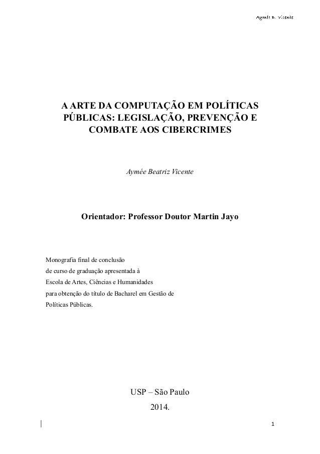 1  A ARTE DA COMPUTAÇÃO EM POLÍTICAS  PÚBLICAS: LEGISLAÇÃO, PREVENÇÃO E  COMBATE AOS CIBERCRIMES  Aymée Beatriz Vicente  O...