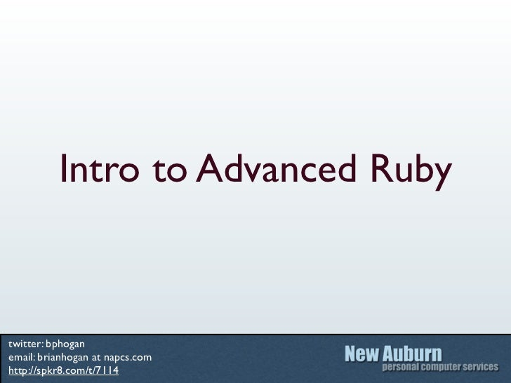 Intro to Advanced Rubytwitter: bphoganemail: brianhogan at napcs.comhttp://spkr8.com/t/7114