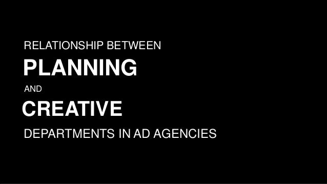 RELATIONSHIP BETWEEN PLANNING AND CREATIVE DEPARTMENTS IN AD AGENCIES