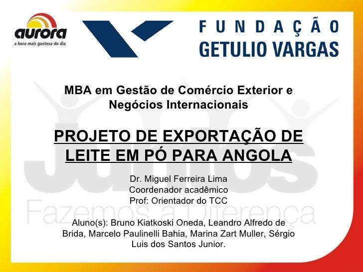 MBA em Gestão de Comércio Exterior e Negócios Internacionais PROJETO DE EXPORTAÇÃO DE LEITE EM PÓ PARA ANGOLA Dr. Miguel F...