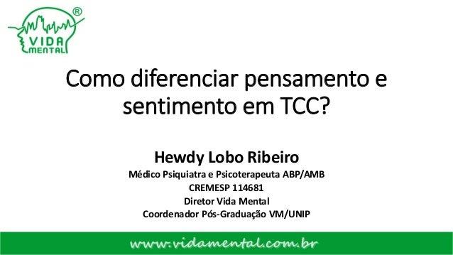 Como diferenciar pensamento e sentimento em TCC? Hewdy Lobo Ribeiro Médico Psiquiatra e Psicoterapeuta ABP/AMB CREMESP 114...