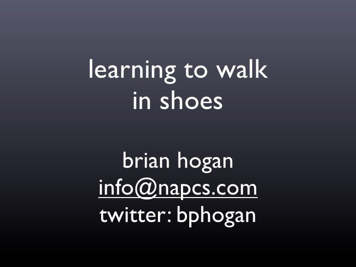 learning to walk     in shoes     brian hogan info@napcs.com twitter: bphogan
