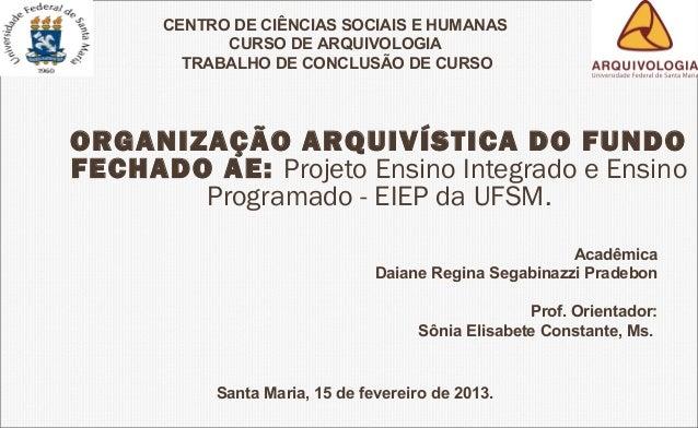ORGANIZAÇÃO ARQUIVÍSTICA DO FUNDO FECHADO AE: Projeto Ensino Integrado e Ensino Programado - EIEP da UFSM. Acadêmica Daian...