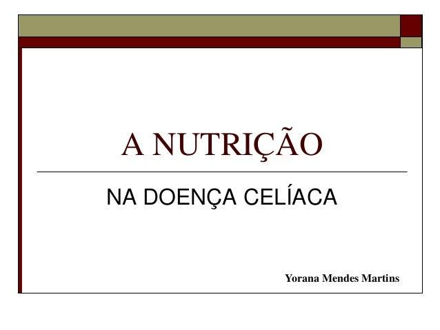 A NUTRIÇÃO NA DOENÇA CELÍACA  Yorana Mendes Martins