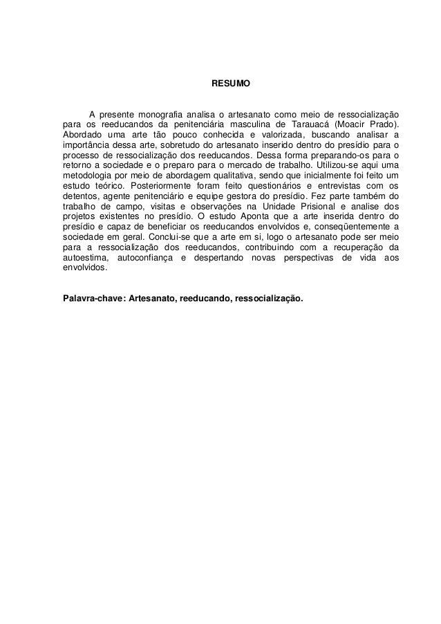 RESUMO       A presente monografia analisa o artesanato como meio de ressocializaçãopara os reeducandos da penitenciária m...