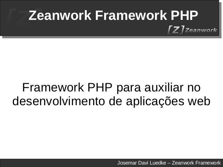 Zeanwork Framework PHP Framework PHP para auxiliar no desenvolvimento de aplicações web Josemar Davi Luedke – Zeanwork Fra...