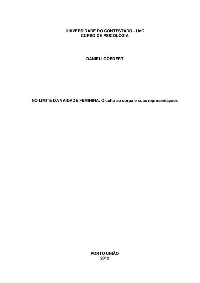 0 UNIVERSIDADE DO CONTESTADO - UnC CURSO DE PSICOLOGIA DANIELI GOEDERT NO LIMITE DA VAIDADE FEMININA: O culto ao corpo e s...
