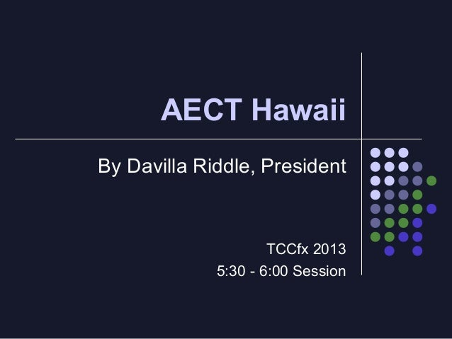 AECT Hawaii By Davilla Riddle, President  TCCfx 2013 5:30 - 6:00 Session