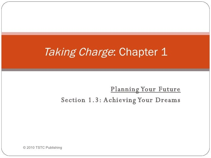 Planning Your Future Section 1.3: Achieving Your Dreams Taking Charge : Chapter 1 ©  2010 TSTC Publishing