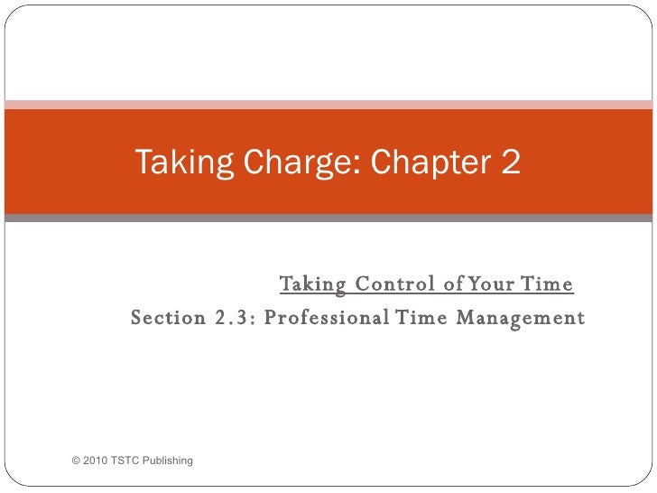 Taking Control of Your Time Section 2.3: Professional Time Management Taking Charge: Chapter 2 ©  2010 TSTC Publishing