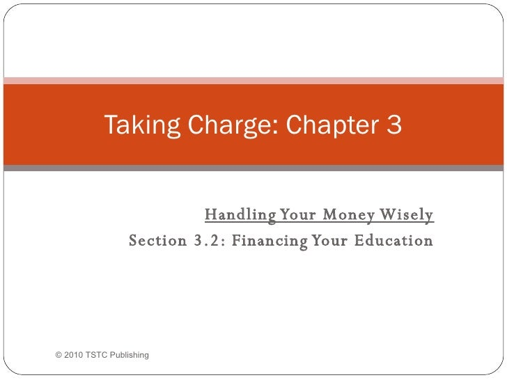 Handling Your Money Wisely Section 3.2: Financing Your Education Taking Charge: Chapter 3 © 2010 TSTC Publishing
