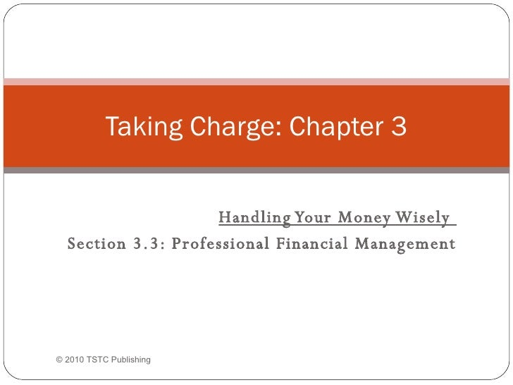 Handling Your Money Wisely  Section 3.3: Professional Financial Management Taking Charge: Chapter 3 © 2010 TSTC Publishing