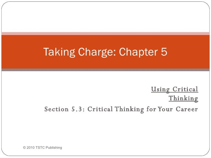 Using Critical Thinking Section 5.3: Critical Thinking for Your Career Taking Charge: Chapter 5 © 2010 TSTC Publishing