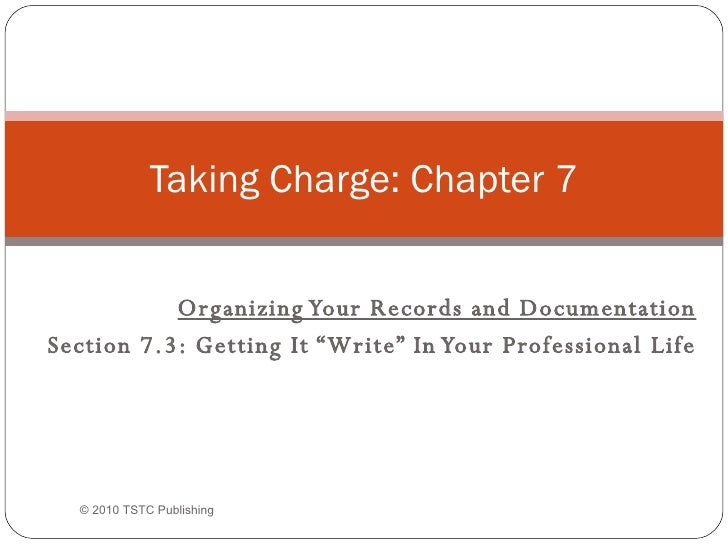 "Organizing Your Records and Documentation Section 7.3: Getting It ""Write"" In Your Professional Life Taking Charge: Chapter..."