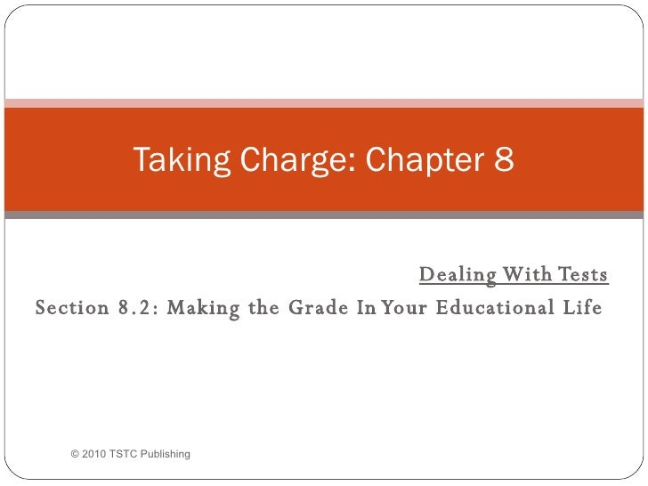 Dealing With Tests Section 8.2: Making the Grade In Your Educational Life   Taking Charge: Chapter 8 © 2010 TSTC Publishing