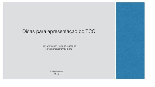Dicas para apresentação do TCC Prof. Jefferson Ferreira Barbosa jeffersonjpa@gmail.com João Pessoa 2015