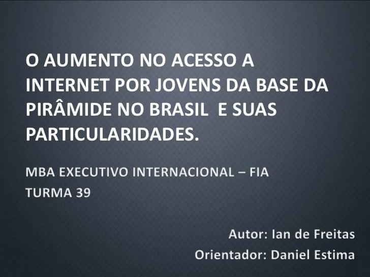 O AUMENTO NO ACESSO AINTERNET POR JOVENS DA BASE DAPIRÂMIDE NO BRASIL E SUASPARTICULARIDADES.