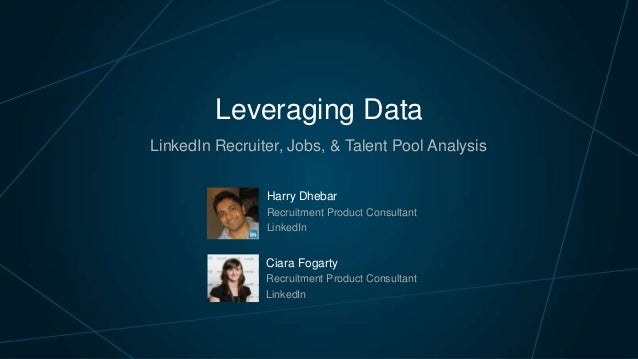 Leveraging Data LinkedIn Recruiter, Jobs, & Talent Pool Analysis Harry Dhebar Recruitment Product Consultant LinkedIn  Cia...