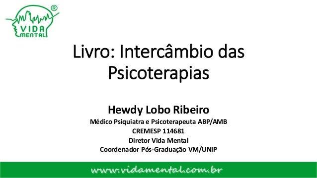 Livro: Intercâmbio das Psicoterapias Hewdy Lobo Ribeiro Médico Psiquiatra e Psicoterapeuta ABP/AMB CREMESP 114681 Diretor ...