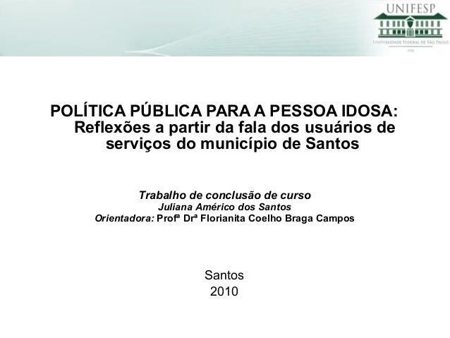 POLÍTICA PÚBLICA PARA A PESSOA IDOSA: Reflexões a partir da fala dos usuários de serviços do município de Santos Santos 20...