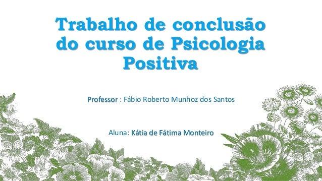 Trabalho de conclusão do curso de Psicologia Positiva Professor : Fábio Roberto Munhoz dos Santos Aluna: Kátia de Fátima M...