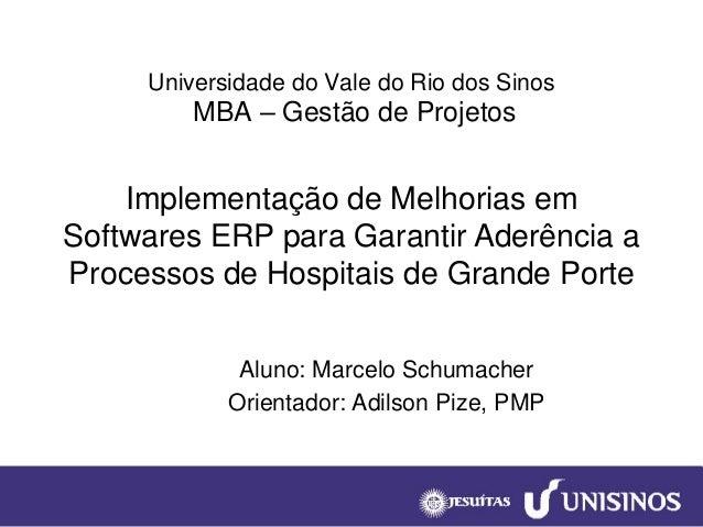 Universidade do Vale do Rio dos SinosMBA –Gestão de Projetos  Aluno: Marcelo Schumacher  Orientador: Adilson Pize, PMP  Im...