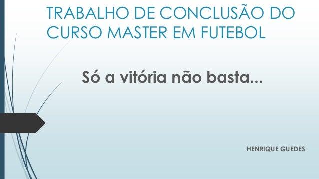 TRABALHO DE CONCLUSÃO DO CURSO MASTER EM FUTEBOL HENRIQUE GUEDES Só a vitória não basta...