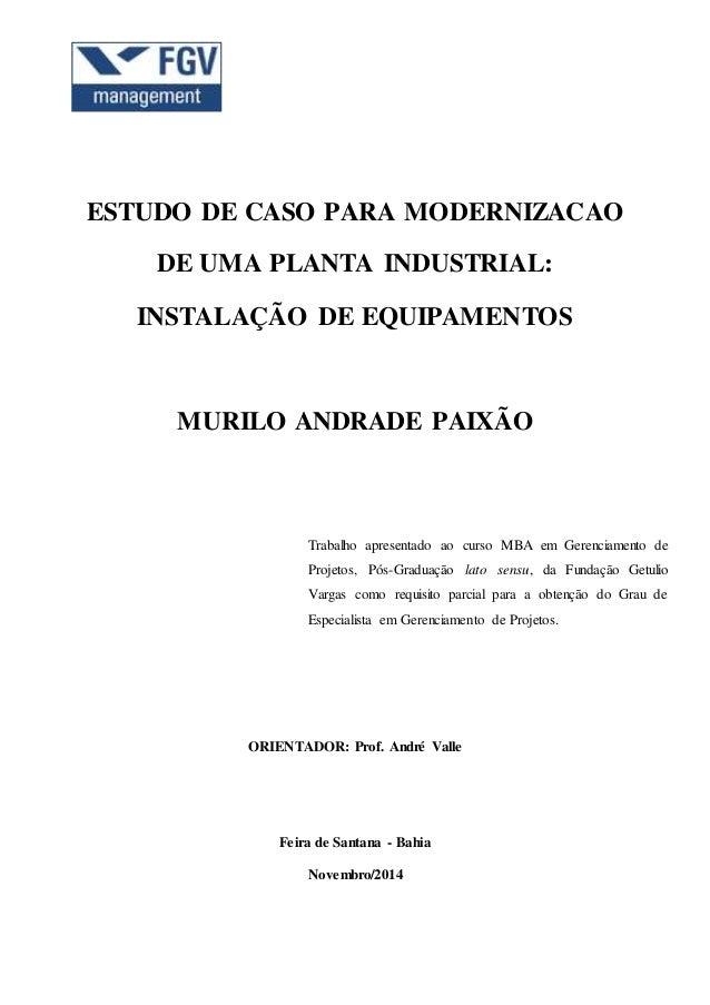 ESTUDO DE CASO PARA MODERNIZACAO DE UMA PLANTA INDUSTRIAL: INSTALAÇÃO DE EQUIPAMENTOS MURILO ANDRADE PAIXÃO Trabalho apres...