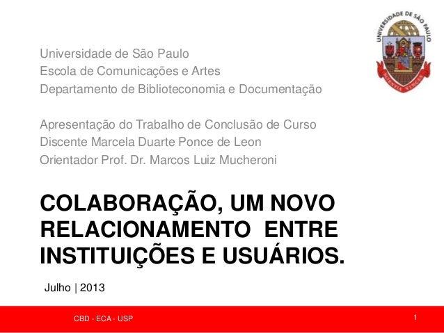 COLABORAÇÃO, UM NOVO RELACIONAMENTO ENTRE INSTITUIÇÕES E USUÁRIOS. Universidade de São Paulo Escola de Comunicações e Arte...