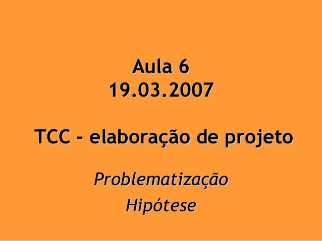 Aula 6       19.03.2007TCC - elaboração de projeto      Problematização          Hipótese