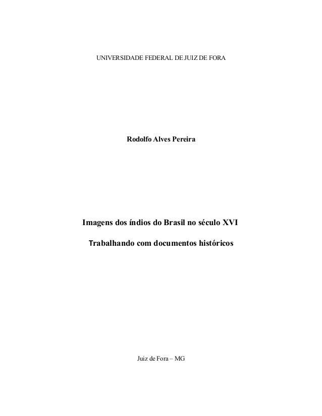 UNIVERSIDADE FEDERAL DE JUIZ DE FORA Rodolfo Alves Pereira Imagens dos índios do Brasil no século XVI Trabalhando com docu...