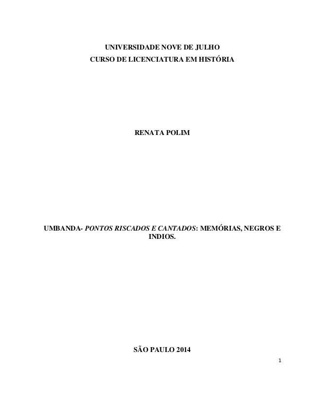 1 UNIVERSIDADE NOVE DE JULHO CURSO DE LICENCIATURA EM HISTÓRIA RENATA POLIM UMBANDA- PONTOS RISCADOS E CANTADOS: MEMÓRIAS,...